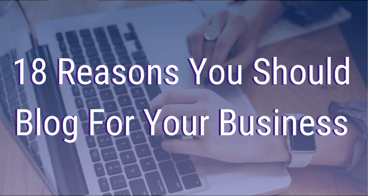 18 Reasons You Should Blog For Your Business