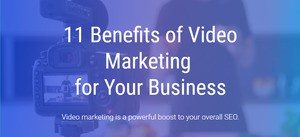 11 Benefits of Video Marketing for Your Business
